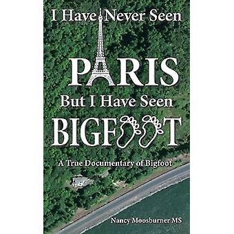 I Have Never Seen Paris but I Have Seen Bigfoot A True Documentary of Bigfoot by Moosburner & Nancy