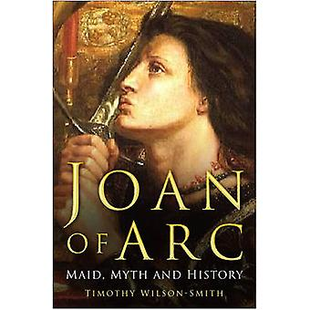 Joan of Arc - Maid - Myth and History by Timothy Wilson-Smith - 978075
