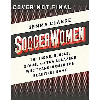 Soccerwomen - The Icons - Rebels - Stars - and Trailblazers Who Transf