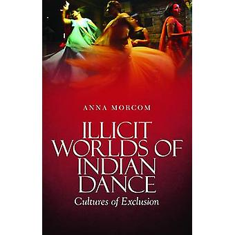 Illicit Worlds of Indian Dance - Cultures of Exclusion by Anna Morcom