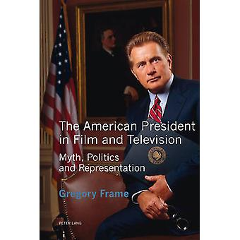 The American President in Film and Television - Myth - Politics and Re