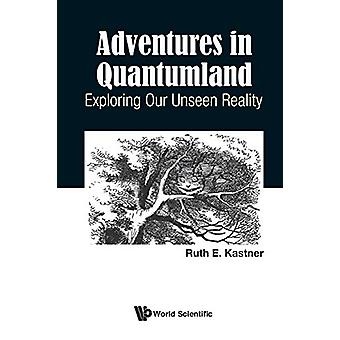 Adventures In Quantumland - Exploring Our Unseen Reality by Ruth E Kas
