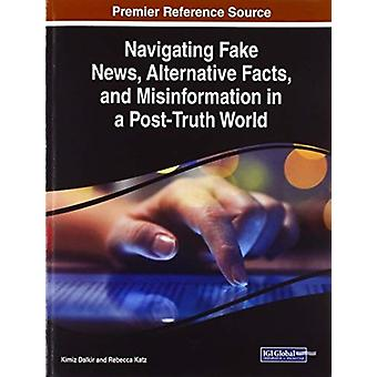 Navigating Fake News Alternative Facts and Misinformation in a PostTruth World by Other Kimiz Dalkir & Other Rebecca Katz