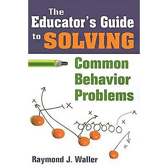 The Educator's Guide to Solving Common Behavior Problems by Raymond J