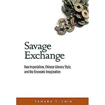 Savage Exchange: Han Imperialism, Chinese Literary Style, and the Economic Imagination (Harvard-Yenching Institute Monograph Series)