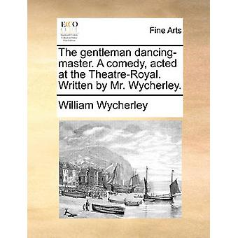 The Gentleman Dancing-Master. a Comedy - Acted at the Theatre-Royal.