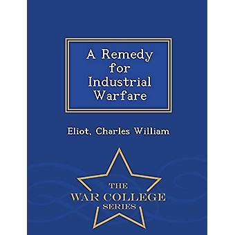 A Remedy for Industrial Warfare - War College Series by Eliot Charles