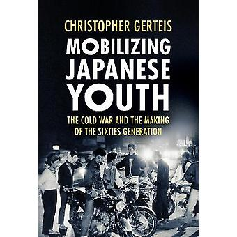 Mobilizing Japanese Youth The Cold War and the Making of the Sixties Generation Studies of the Weatherhead East Asian Institute Columbia University