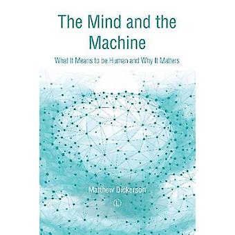 The Mind and the Machine - What It Means to Be Human and Why It Matter