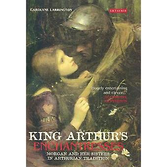 King Arthur's Enchantresses - Morgan and Her Sisters in Arthurian Trad