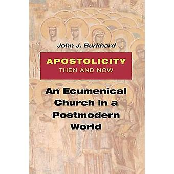 Apostolicity Then and Now An Ecumenical Church in a Postmodern World by Burkhard & John J.
