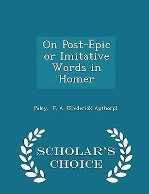 On PostEpic or Imitative Words in Homer  Scholars Choice Edition by F. A. Frederick Apthorp & Paley