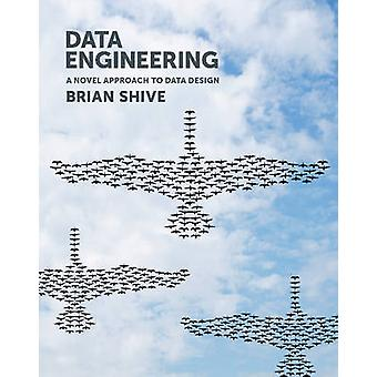 Data Engineering A Novel Approach to Data Design by Shive & Brian