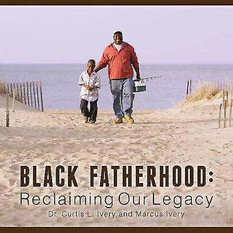 Black Fatherhood - Reclaiming Our Legacy by Curtis L. Ivery - Marcus I