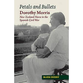 Petals and Bullets  Dorothy Morris  New Zealand Nurse in the Spanish Civil War by Mark Derby