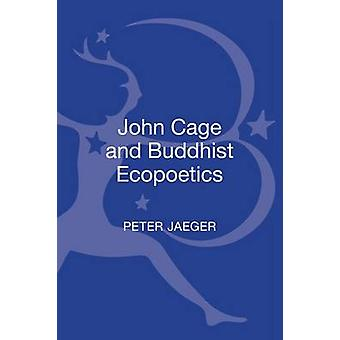John Cage and Buddhist Ecopoetics by Jaeger & Peter