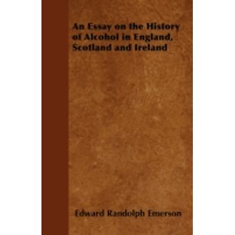 An Essay on the History of Alcohol in England Scotland and Ireland by Emerson & Edward Randolph