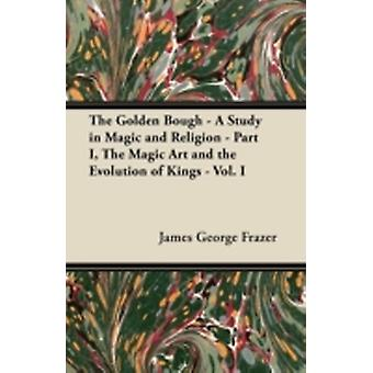 The Golden Bough  A Study in Magic and Religion  Part I The Magic Art and the Evolution of Kings  Vol. I by Frazer & James George
