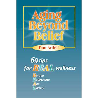 Aging Beyond Belief 69 Tips for Real Wellness by Ardell & Don