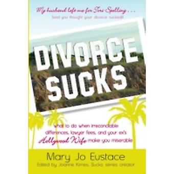 Divorce Sucks What to Do When Irreconcilable Differences Lawyer Fees and Your Exs Hollywood Wife Make You Miserable by Eustace & Mary Jo