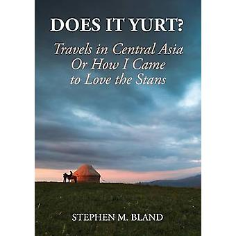 Does it Yurt Travels in Central Asia  Or  How I Came to Love the Stans by Bland & Stephen M