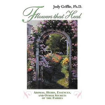 Flowers That Heal Aromas Herbs Essences and Other Secrets of the Fairies by Griffin & Judy