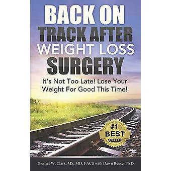 Back On Track After Weight Loss Surgery Its Not Too Late Lose Your Weight For Good This Time by Clark MD & Thomas W.