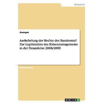 Aushebelung der Rechte des Bundesrates Zur Legitimation des Krisenmanagements in der Finanzkrise 20082009 von Anonym