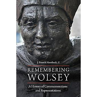 Remembering Wolsey - A History of Commemorations and Representations b