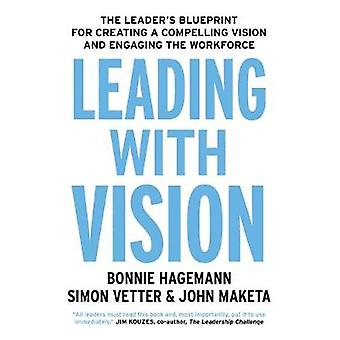 Leading with Vision - The Leader's Blueprint for Creating a Compelling
