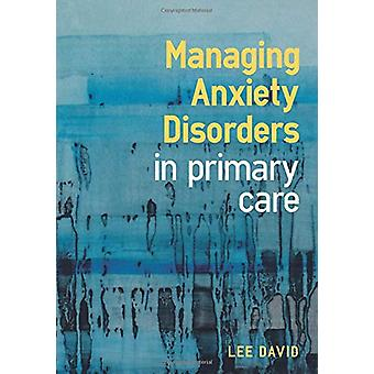 Managing Anxiety Disorders in Primary Care by Lee David - 97819115103
