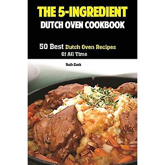 The 5-Ingredient Dutch Oven Cookbook - 50 Best Dutch Oven Recipes Of A