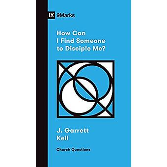 How Can I Find Someone to Disciple Me by J. Garrett Kell