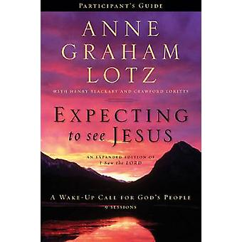 Expecting to See Jesus Participants Guide  A WakeUp Call for Gods People by Anne Graham Lotz & With Henry Blackaby & With Crawford Loritts