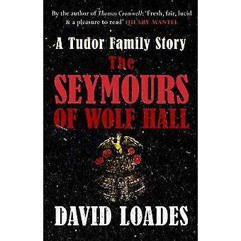 The Seymours of Wolf Hall - A Tudor Family Story by David Loades - 978