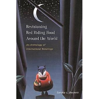 Revisioning Red Riding Hood Around the World An Anthology of International Retellings by Beckett & Sandra L