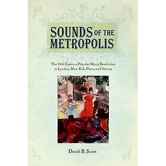 Sounds of the Metropolis The 19th Century Popular Music Revolution in London New York Paris and Vienna by Scott & Derek B.