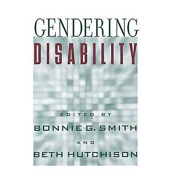 Gendering Disability by Edited by Bonnie G Smith & Edited by Beth Hutchison & Contributions by Catherine Kudlick & Contributions by Lisa Schur & Contributions by Melissa McNeil & Contributions by Thilo Kroll & Contributions