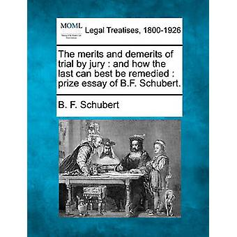 The merits and demerits of trial by jury  and how the last can best be remedied  prize essay of B.F. Schubert. by Schubert & B. F.