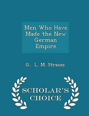 Men Who Have Made the New German Empire  Scholars Choice Edition by L. M. Strauss & G.