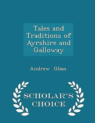 Tales and Traditions of Ayrshire and Galloway  Scholars Choice Edition by Glass & Andrew