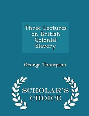 Three Lectures on British Colonial Slavery  Scholars Choice Edition by Thompson & George