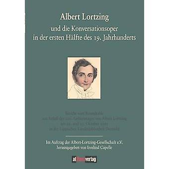 Albert Lortzing und die Konversationsoper in der ersten Hlfte des 19. Jahrhundert by Capelle & Irmlind