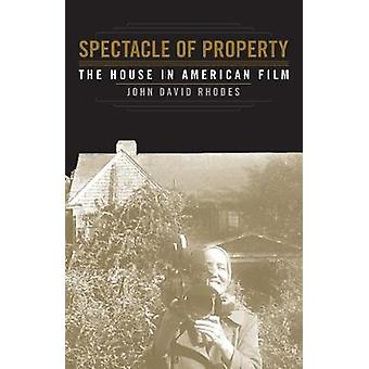 Spectacle of Property - The House in American Film by John David Rhode