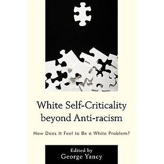 White SelfCriticality beyond Antiracism How Does It Feel to Be a White Problem by Yancy and George