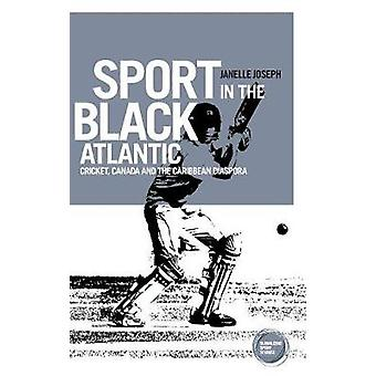 Sport in the Black Atlantic Cricket Canada and the Caribbean Diaspora by Joseph & Janelle
