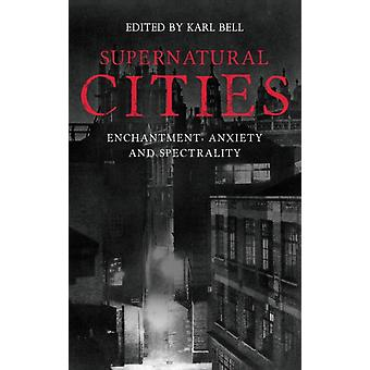 Supernatural Cities Enchantment Anxiety and Spectrality by Bell & Karl