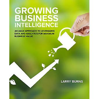 Growing Business Intelligence An Agile Approach to Leveraging Data and Analytics for Maximum Business Value by Burns & Larry