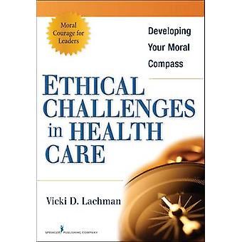 Ethical Challenges in Health Care Developing Your Moral Compass par Lachman et Vicki D.