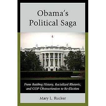 Obamas Political Saga From Battling History Racialized Rhetoric and GOP Obstructionism to ReElection by Rucker